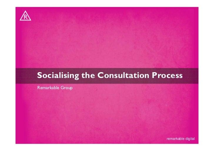 Socialising the Consultation ProcessRemarkable Group                                remarkable digital