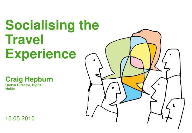 Socialising the Travel Experience<br />Craig Hepburn<br />Global Director, Digital <br />Nokia<br />15.05.2010<br />