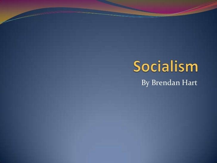 Socialism<br />By Brendan Hart<br />