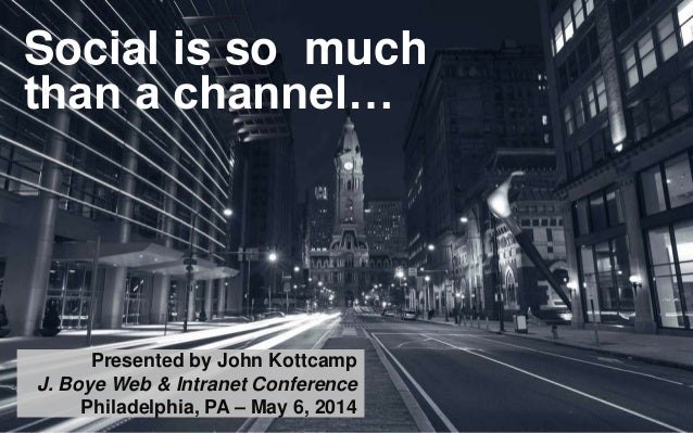 Social is so much than a channel… Presented by John Kottcamp J. Boye Web & Intranet Conference Philadelphia, PA – May 6, 2...