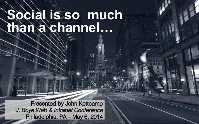Social is so much than a channel… Presented by John Kottcamp! J. Boye Web & Intranet Conference! Philadelphia, PA – May 6,...
