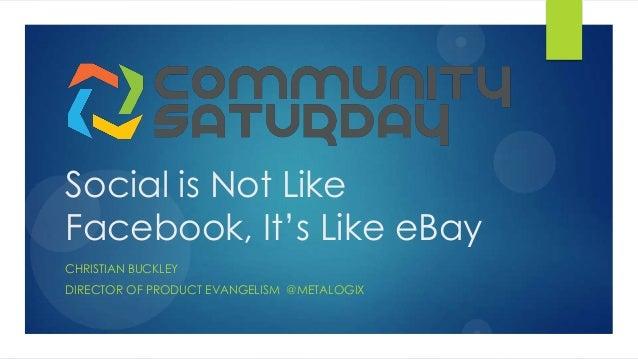 Social is Not Like Facebook, It's Like eBay CHRISTIAN BUCKLEY DIRECTOR OF PRODUCT EVANGELISM @METALOGIX