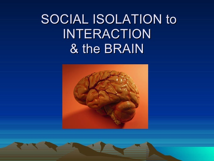 SOCIAL ISOLATION to INTERACTION & the BRAIN