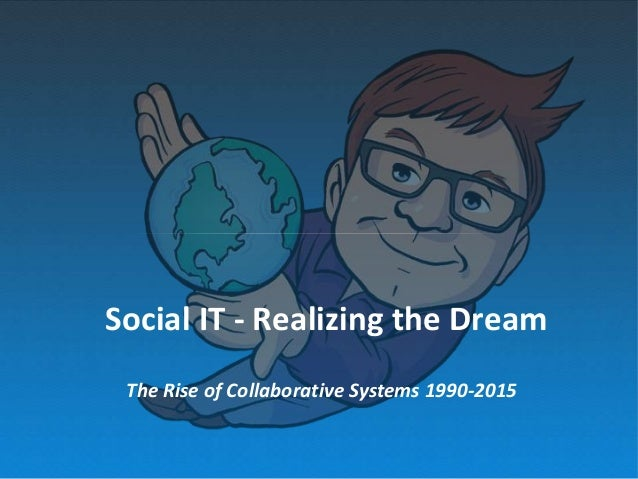 Social IT - Realizing the Dream The Rise of Collaborative Systems 1990-2015