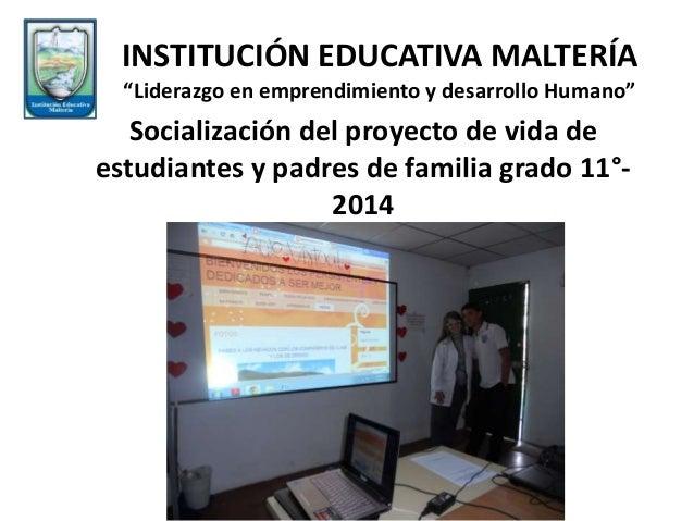 """Socialización del proyecto de vida de estudiantes y padres de familia grado 11°- 2014 INSTITUCIÓN EDUCATIVA MALTERÍA """"Lide..."""