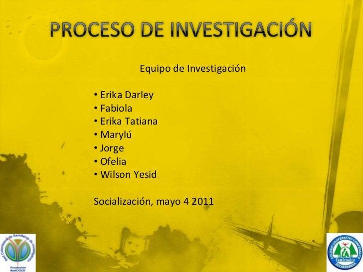 PROCESO DE INVESTIGACIÓN<br />Equipo de Investigación<br /><ul><li> Erika Darley