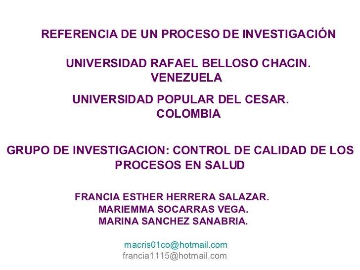 REFERENCIA DE UN PROCESO DE INVESTIGACIÓN UNIVERSIDAD RAFAEL BELLOSO CHACIN. VENEZUELA  UNIVERSIDAD POPULAR DEL CESAR. COL...