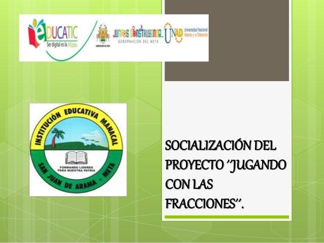 SOCIALIZACIÓN DEL PROYECTO ´´JUGANDO CON LAS FRACCIONES´´.