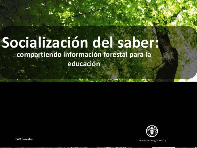 www.fao.org/forestryFAO ForestrySocialización del saber:compartiendo información forestal para laeducación