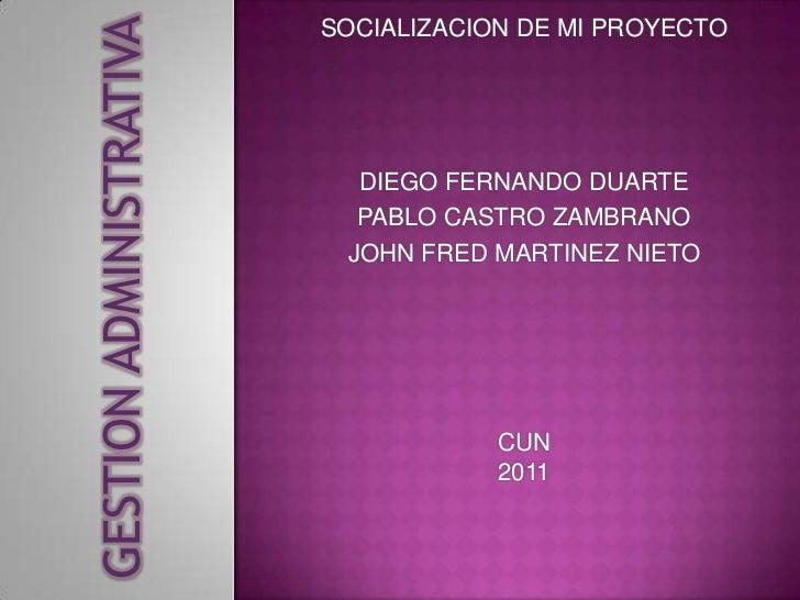GESTION ADMINISTRATIVA                         SOCIALIZACION DE MI PROYECTO                           DIEGO FERNANDO DUART...