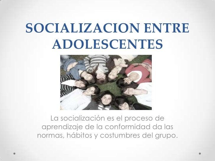 SOCIALIZACION ENTRE   ADOLESCENTES    La socialización es el proceso de  aprendizaje de la conformidad da las normas, hábi...