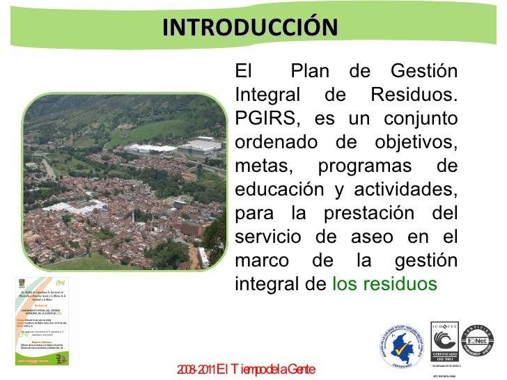 2008-2011  El Tiempo de la Gente  INTRODUCCIÓN  El  Plan de Gestión Integral de Residuos. PGIRS, es un conjunto ordenado d...