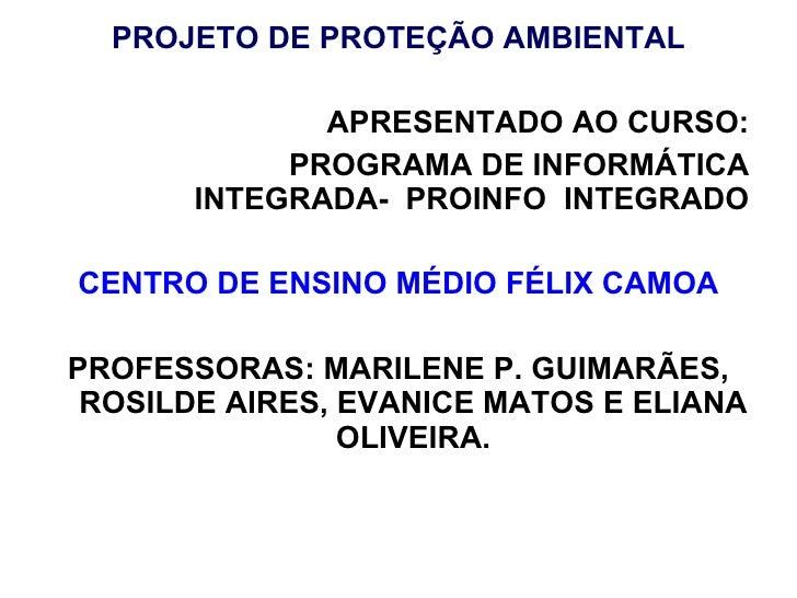 <ul><li>PROJETO DE PROTEÇÃO AMBIENTAL </li></ul><ul><li>APRESENTADO AO CURSO: </li></ul><ul><li>PROGRAMA DE INFORMÁTICA IN...