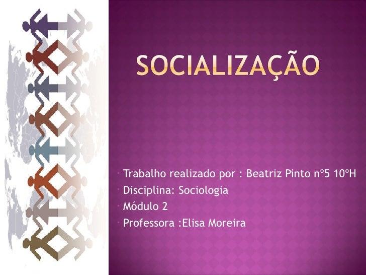 • Trabalho realizado por : Beatriz Pinto nº5 10ºH• Disciplina: Sociologia• Módulo 2• Professora :Elisa Moreira