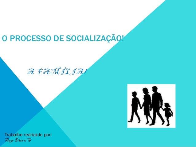 O PROCESSO DE SOCIALIZAÇÃO!  A FAMÍLIA!  Trabalho realizado por: Tiago Dias 11ºS