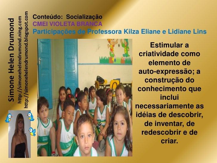 http://simonehelendrumond.blogspot.com                          http://simonehelendrumond.ning.com     Conteúdo: Socializa...