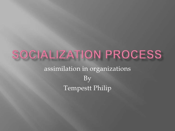 Socialization process<br />assimilation in organizations<br />By<br />Tempestt Philip<br />
