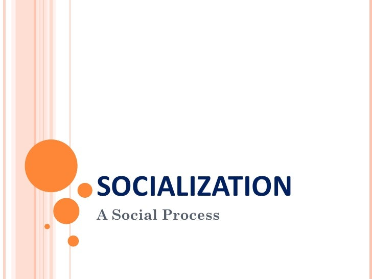 SOCIALIZATIONA Social Process