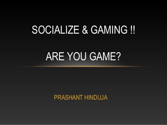SOCIALIZE & GAMING !!  ARE YOU GAME?    PRASHANT HINDUJA