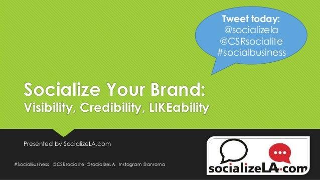 Socialize Your Brand: Visibility, Credibility, LIKEability Presented by SocializeLA.com #SocialBusiness @CSRsocialite @soc...