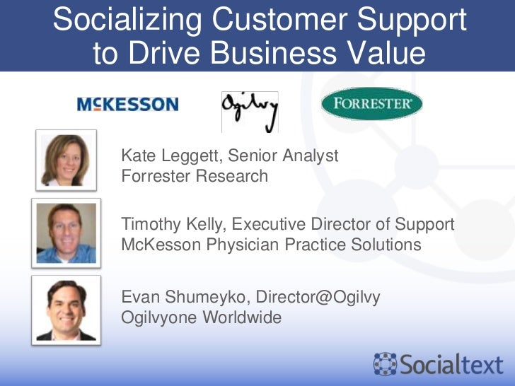 Socializing Customer Support  to Drive Business Value    Kate Leggett, Senior Analyst    Forrester Research    Timothy Kel...