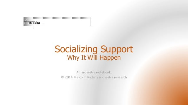 Socializing Support Why It Will Happen  An archestra notebook. © 2014 Malcolm Ryder / archestra research