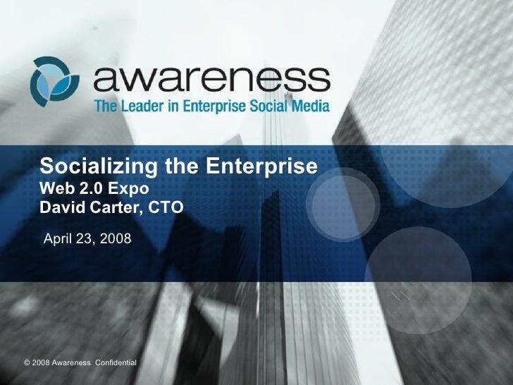Socializing the Enterprise Web 2.0 Expo David Carter, CTO April 23, 2008  © 2008 Awareness. Confidential