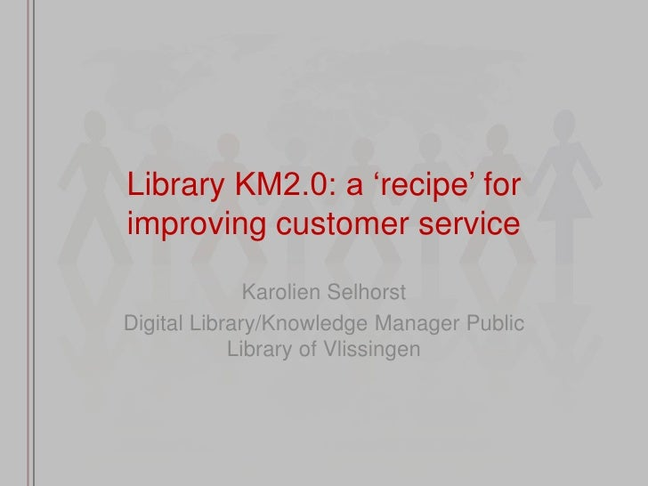 "Library KM2.0: a ""recipe"" for improving customer service                Karolien Selhorst Digital Library/Knowledge Manage..."