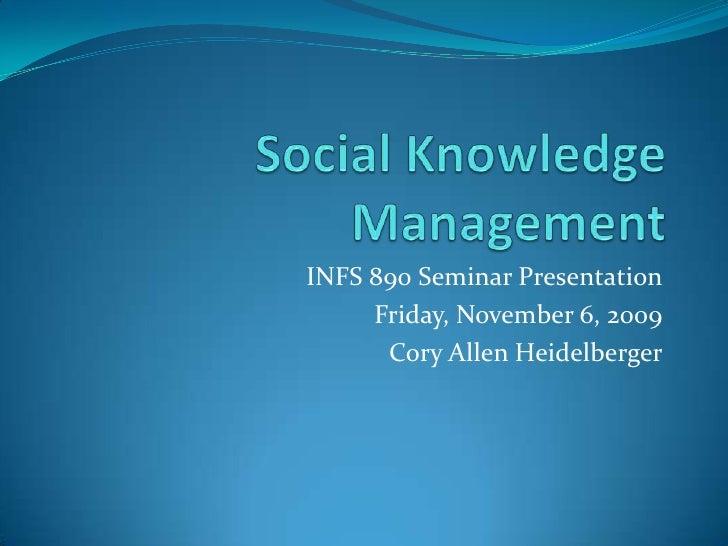 Social Knowledge Management<br />INFS 890 Seminar Presentation<br />Friday, November 6, 2009<br />Cory Allen Heidelberger<...