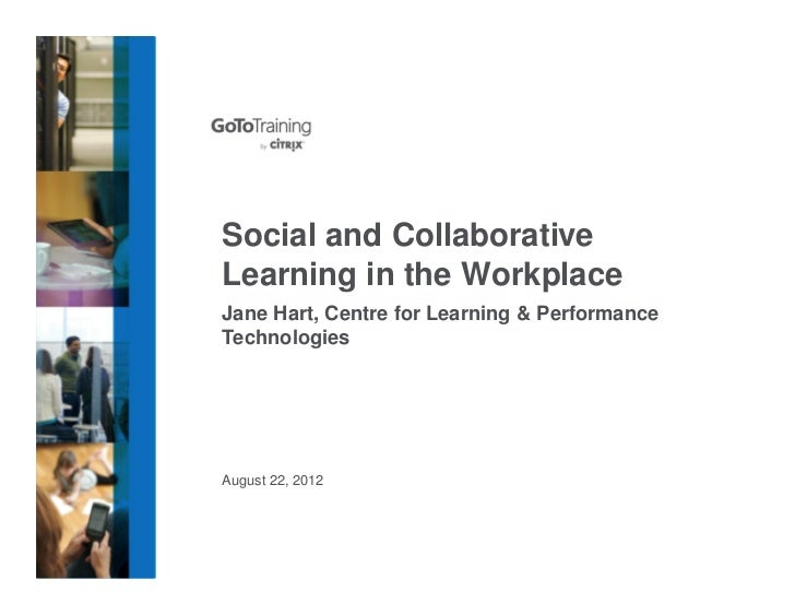 Social and CollaborativeLearning in the WorkplaceJane Hart, Centre for Learning & PerformanceTechnologiesAugust 22, 2012