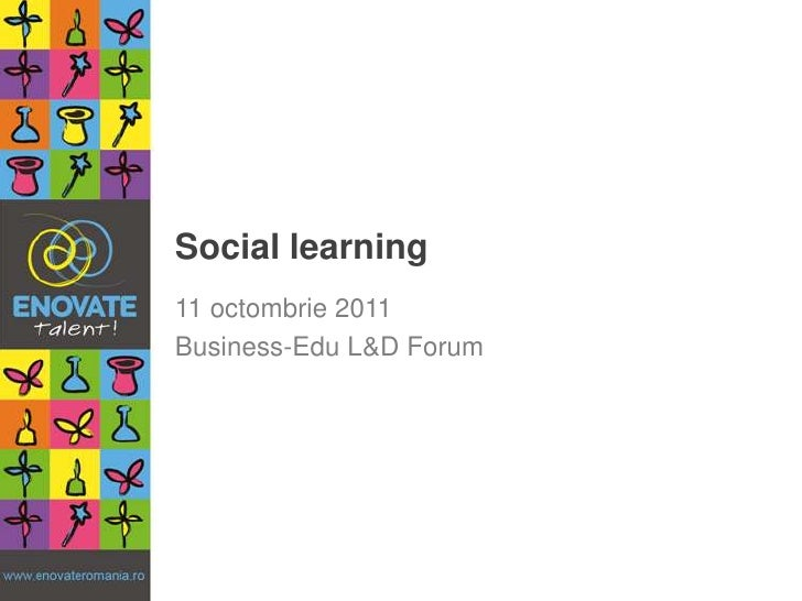 Social learning<br />11 octombrie 2011<br />Business-Edu L&D Forum<br />