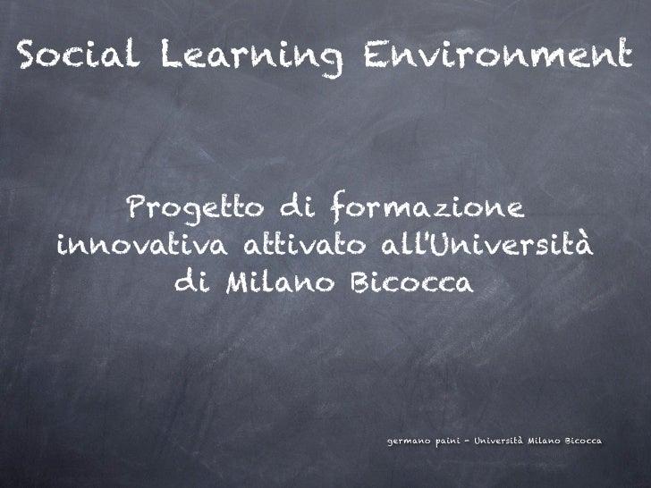 Social Learning Environment     Progetto di formazione innovativa attivato allUniversità        di Milano Bicocca         ...