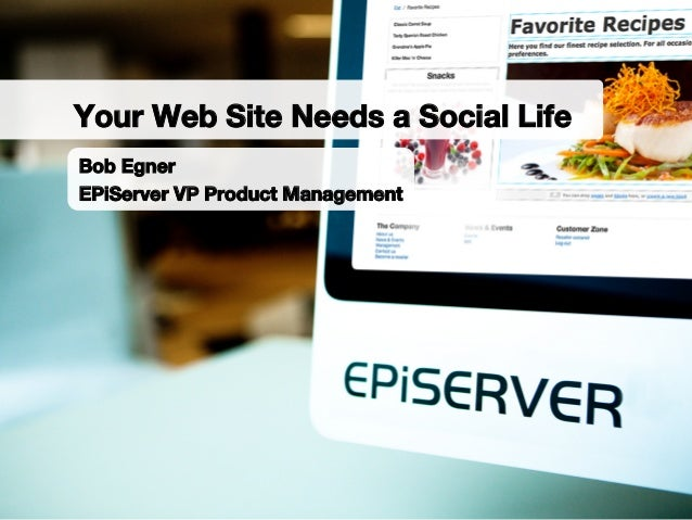 Bob EgnerEPiServer VP Product ManagementYour Web Site Needs a Social Life