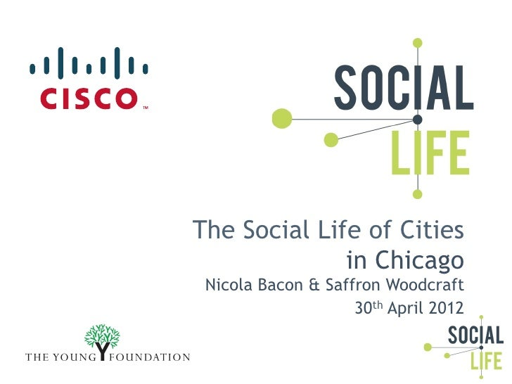 The Social Life of Cities              in Chicago Nicola Bacon & Saffron Woodcraft                    30th April 2012