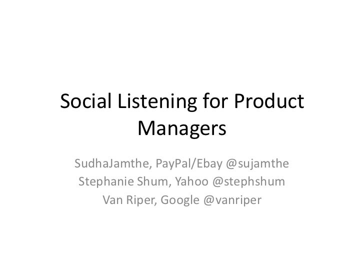 Social Listening for Product Managers<br />SudhaJamthe, PayPal/Ebay @sujamthe<br />Stephanie Shum, Yahoo @stephshum<br />V...