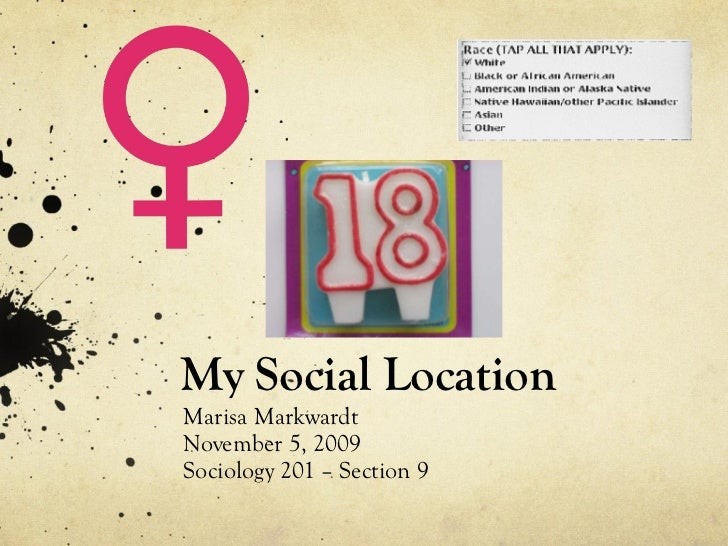 My Social Location Marisa Markwardt November 5, 2009 Sociology 201 – Section 9