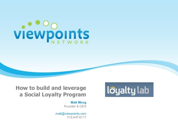 How to build and leverage  a Social Loyalty Program Matt Moog Founder & CEO [email_address] 312.447.6111