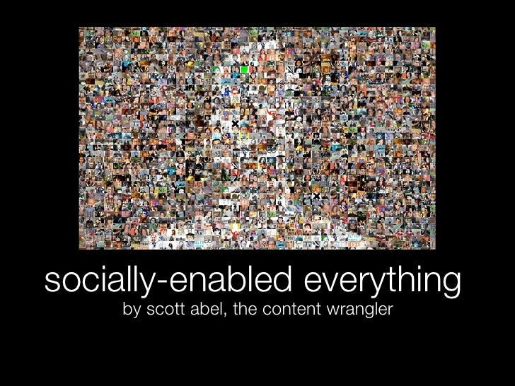 socially-enabled everything      by scott abel, the content wrangler