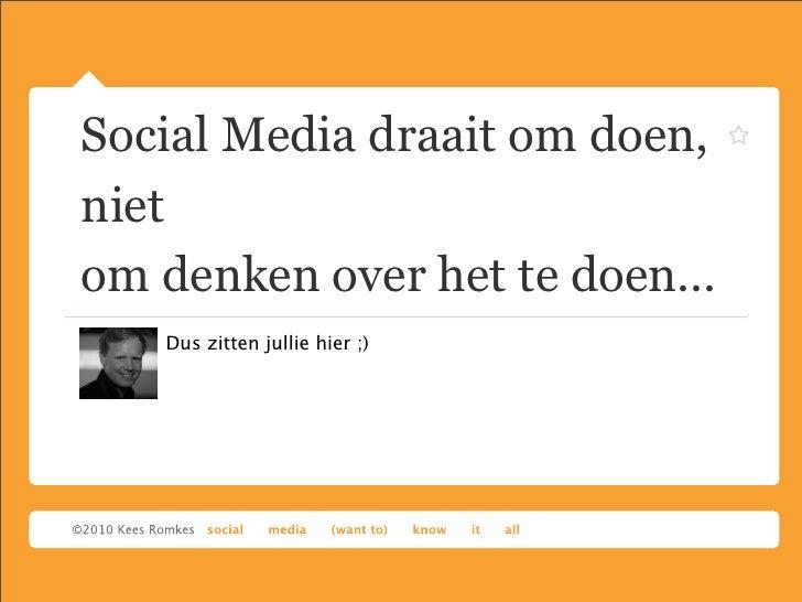 Social Media draait om doen, niet om denken over het te doen...    Dus zitten jullie hier ;)