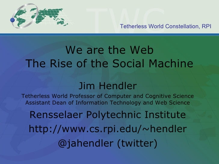 We are the Web The Rise of the Social Machine Jim Hendler Tetherless World Professor of Computer and Cognitive Science Ass...