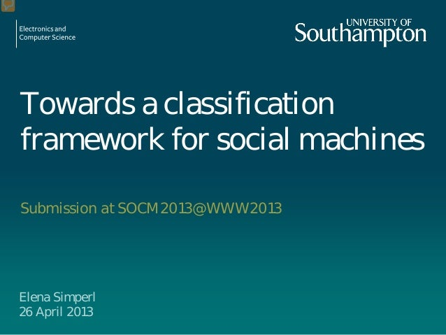 Towards a classification framework for social machines Submission at SOCM2013@WWW2013 Elena Simperl 26 April 2013