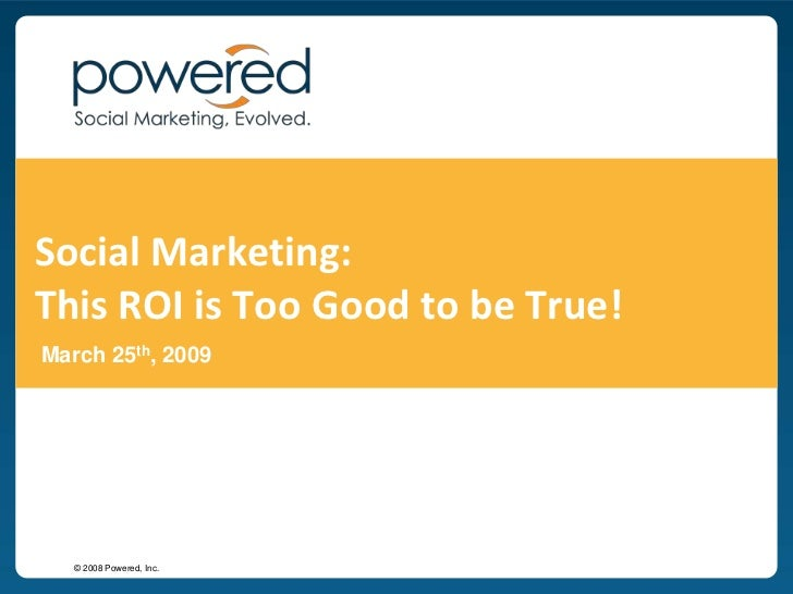 Social Marketing: This ROI is Too Good to be True!<br />March 25th, 2009<br />