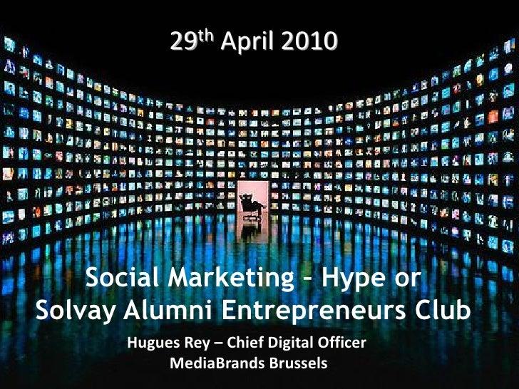 29th April 2010         Social Marketing – Hype or Solvay Alumni Entrepreneurs Club       Hugues Rey – Chief Digital Offic...