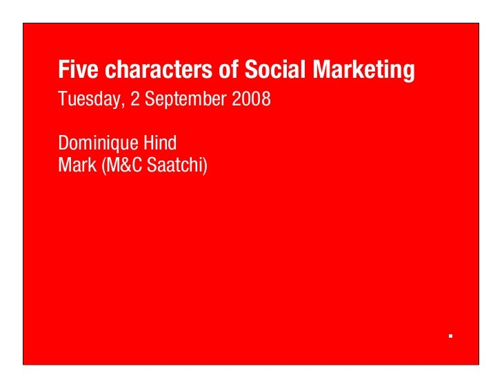 Five characters of Social Marketing Tuesday, 2 September 2008  Dominique Hind Mark (M Saatchi)