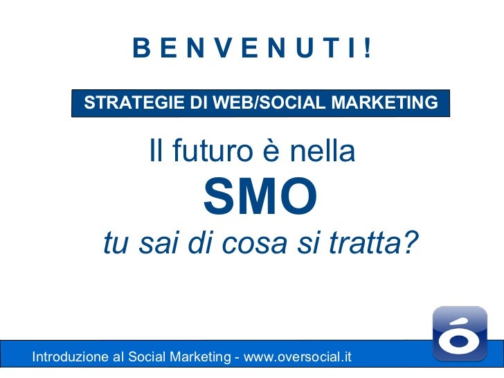 BENVENUTI!        STRATEGIE DI WEB/SOCIAL MARKETING                  Il futuro è nella                           SMO      ...