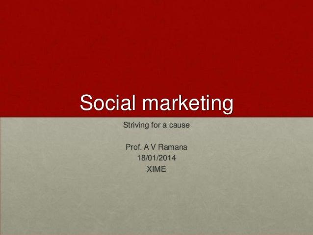 Social marketing Striving for a cause  Prof. A V Ramana 18/01/2014 XIME