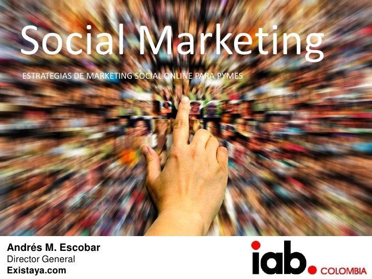 Social Marketing    ESTRATEGIAS DE MARKETING SOCIAL ONLINE PARA PYMES     Andrés M. Escobar Director General Existaya.com
