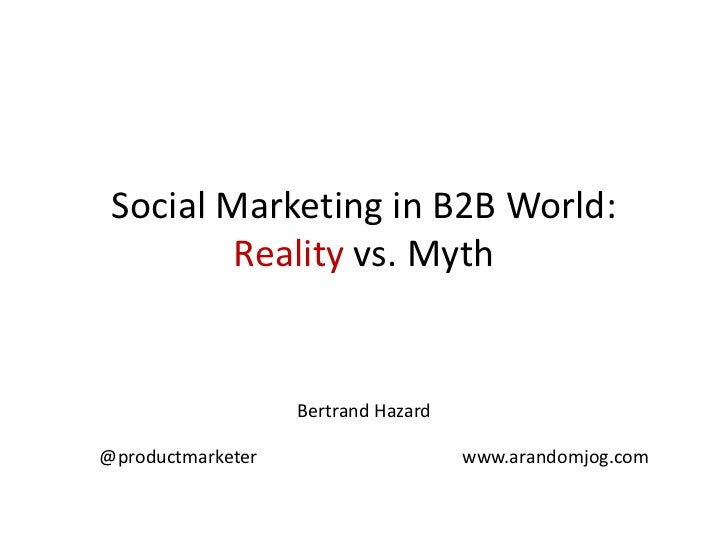 Social Marketing in B2B World: Reality vs. Myth<br />Bertrand Hazard@productmarketer                                      ...