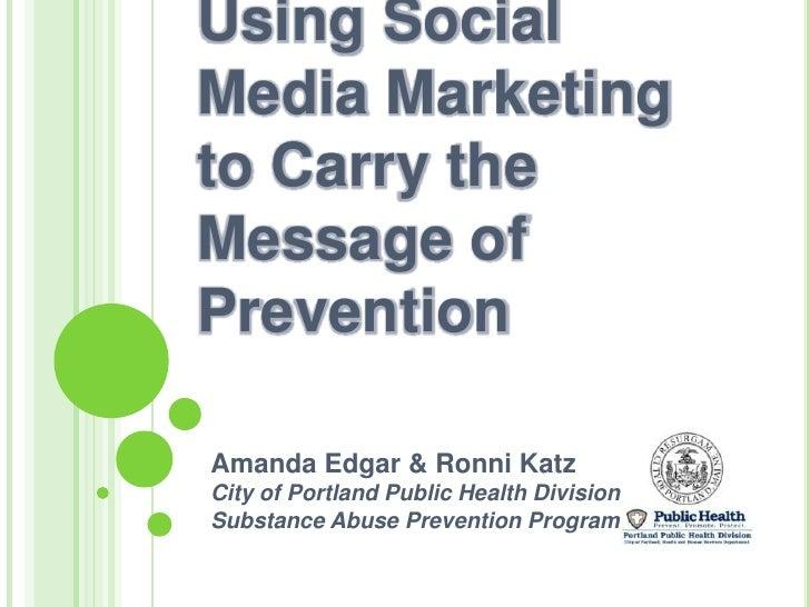 Using Social Media Marketing to Carry the Message of Prevention<br />Amanda Edgar & Ronni Katz<br />City of Portland Publi...