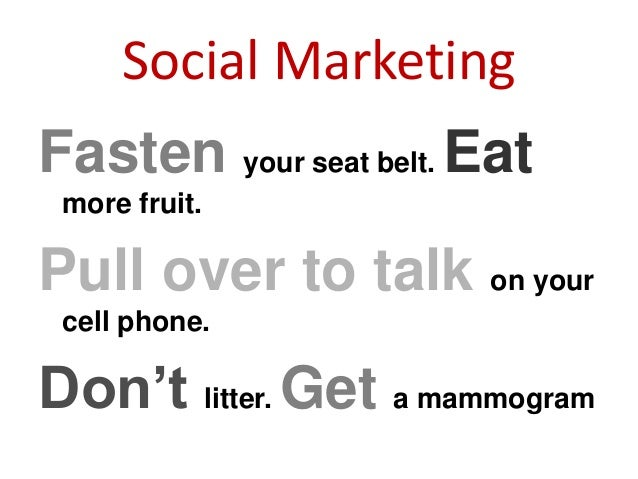 Social Marketing Fasten your seat belt. Eat more fruit. Pull over to talk on your cell phone. Don't litter. Get a mammogram